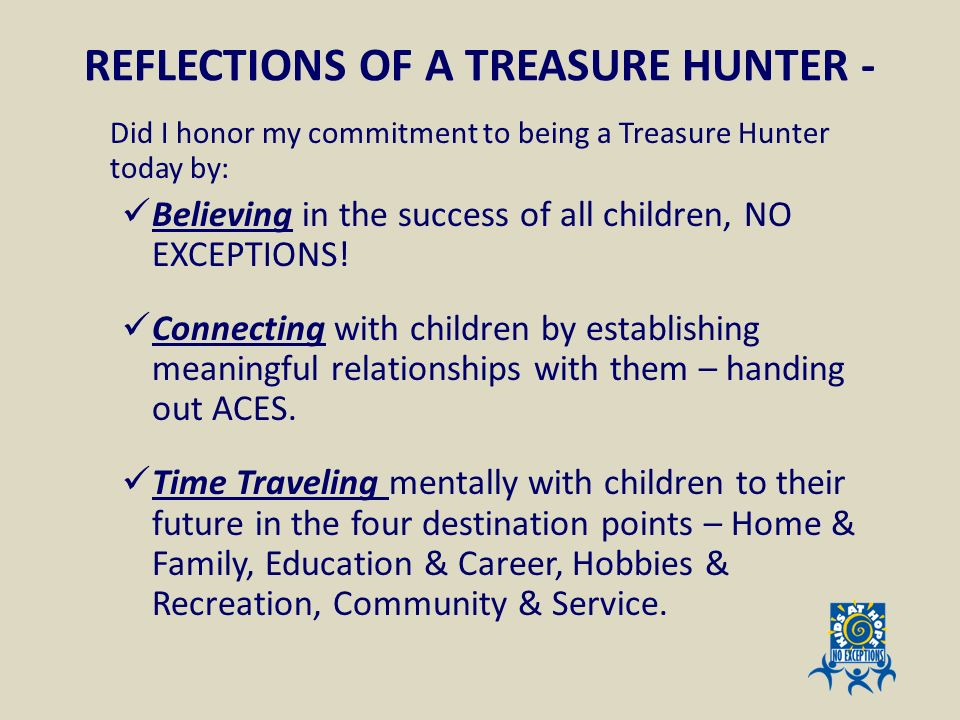 REFLECTIONS OF A TREASURE HUNTER - Did I honor my commitment to being a Treasure Hunter today by: Believing in the success of all children, NO EXCEPTI
