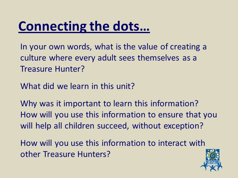 In your own words, what is the value of creating a culture where every adult sees themselves as a Treasure Hunter? What did we learn in this unit? Why