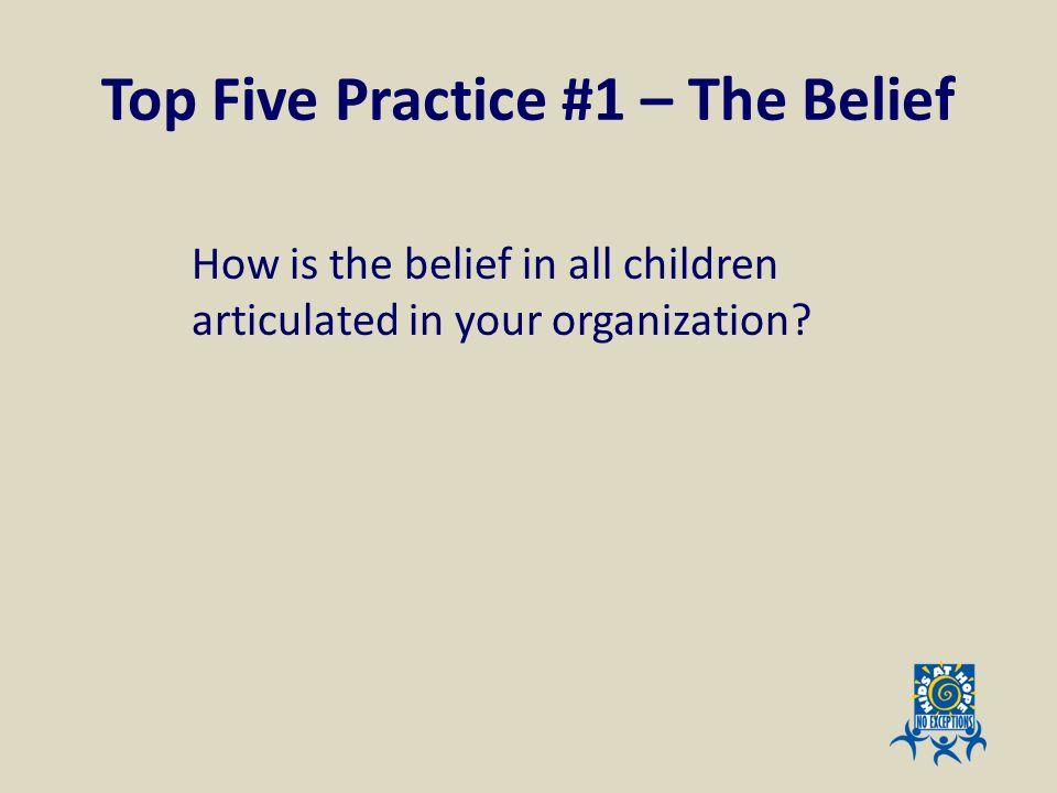 Top Five Practice #1 – The Belief How is the belief in all children articulated in your organization?