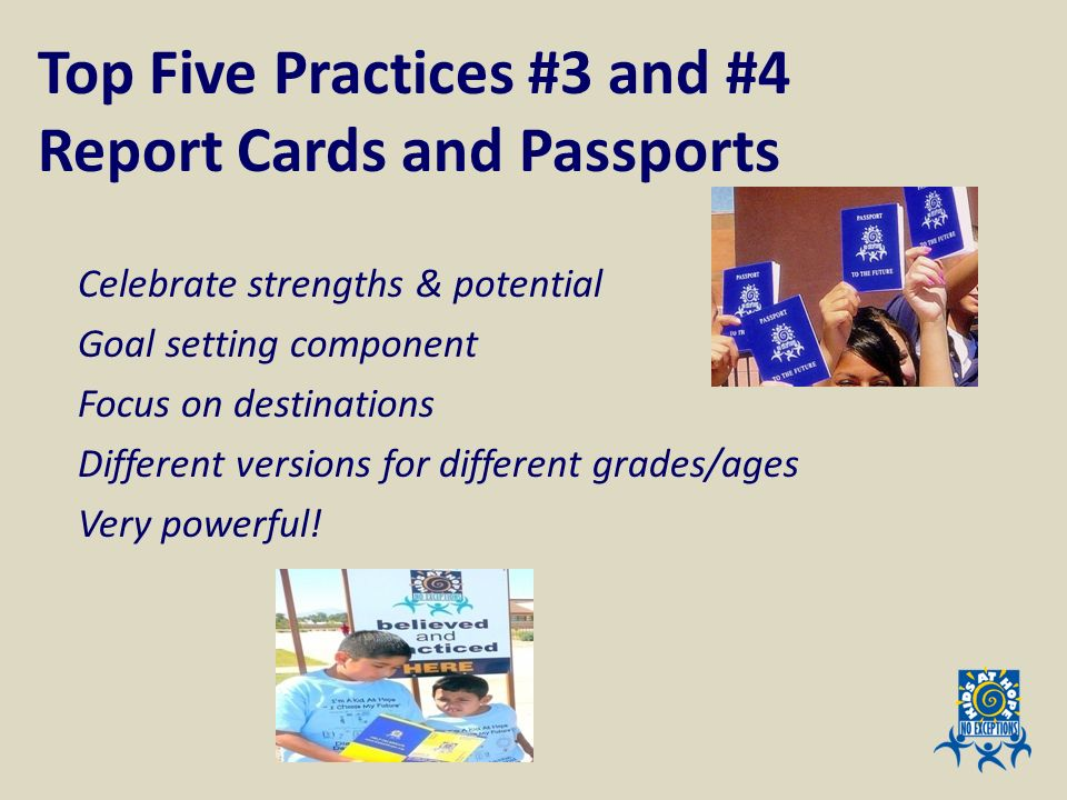 Top Five Practices #3 and #4 Report Cards and Passports Celebrate strengths & potential Goal setting component Focus on destinations Different version