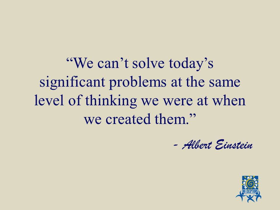 We cant solve todays significant problems at the same level of thinking we were at when we created them. - Albert Einstein