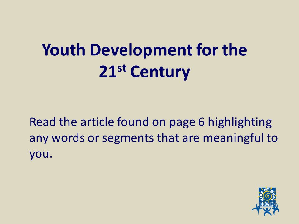 Youth Development for the 21 st Century Read the article found on page 6 highlighting any words or segments that are meaningful to you.