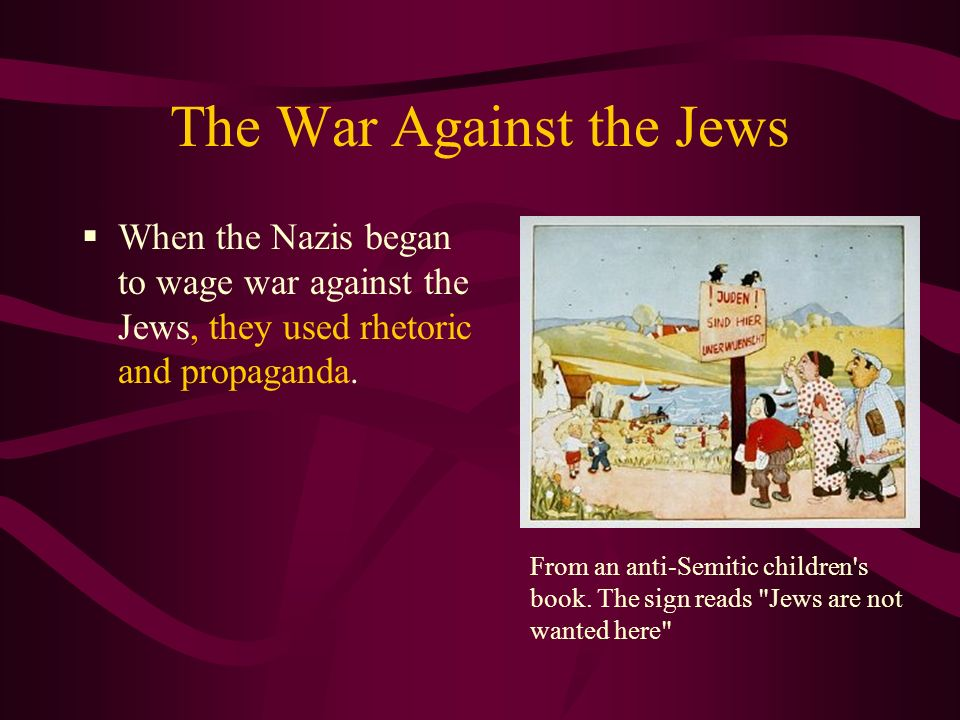 The War Against the Jews When the Nazis began to wage war against the Jews, they used rhetoric and propaganda.