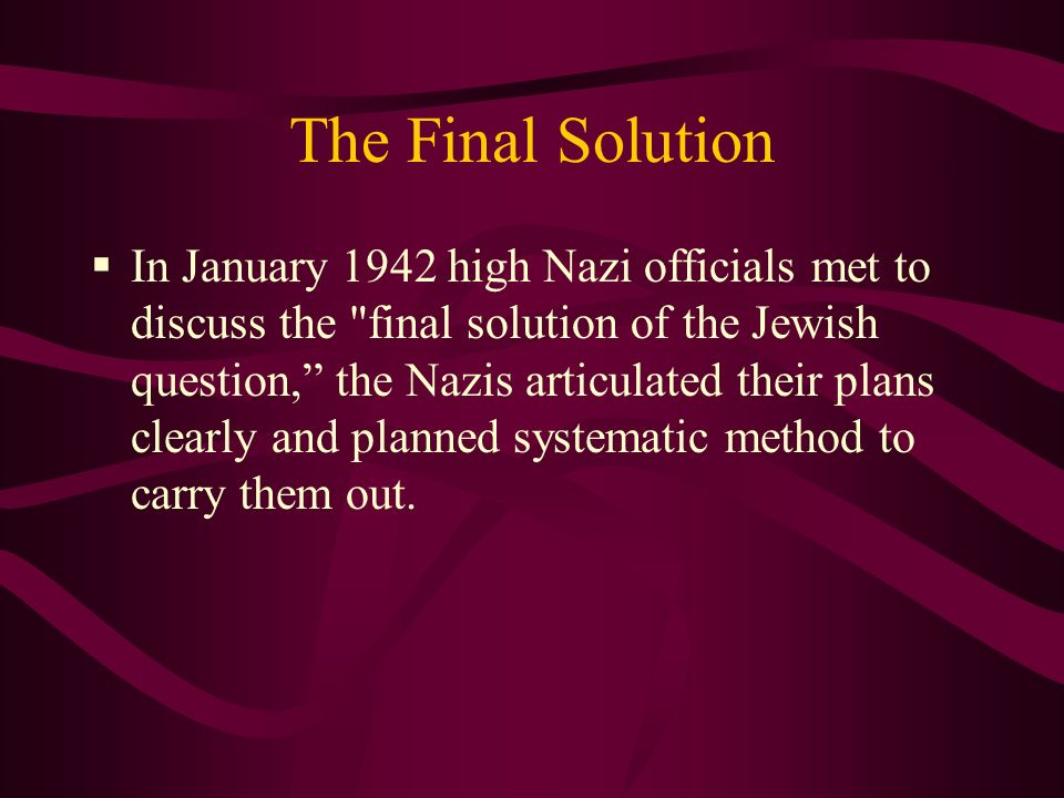The Final Solution In January 1942 high Nazi officials met to discuss the final solution of the Jewish question, the Nazis articulated their plans clearly and planned systematic method to carry them out.