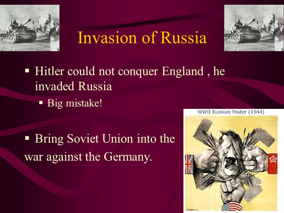 Invasion of Russia Hitler could not conquer England, he invaded Russia Big mistake.