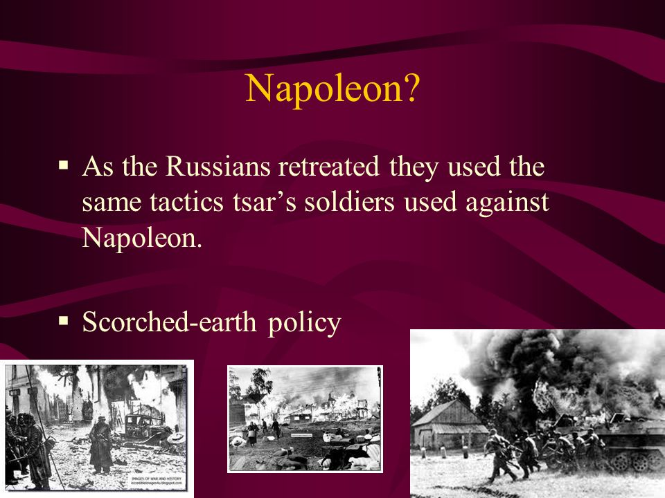 Napoleon? As the Russians retreated they used the same tactics tsars soldiers used against Napoleon. Scorched-earth policy
