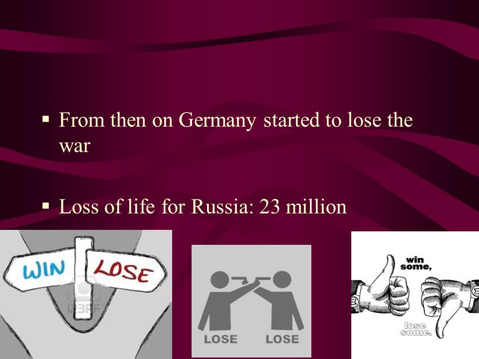 From then on Germany started to lose the war Loss of life for Russia: 23 million