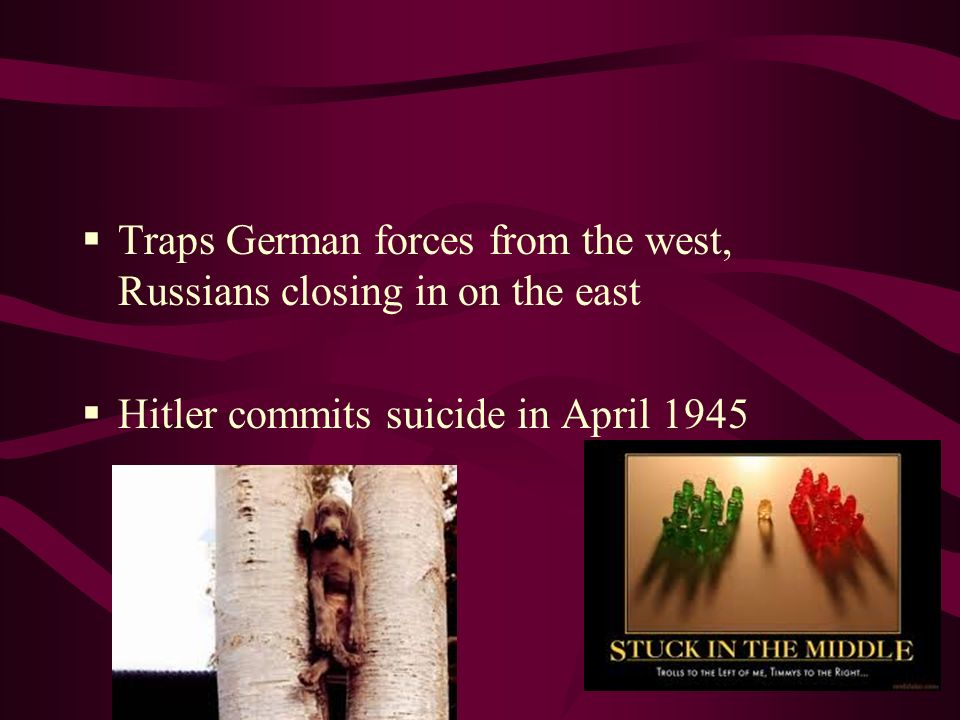 Traps German forces from the west, Russians closing in on the east Hitler commits suicide in April 1945