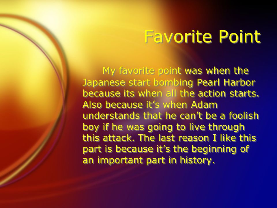 Favorite Point My favorite point was when the Japanese start bombing Pearl Harbor because its when all the action starts. Also because its when Adam u