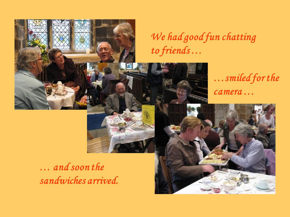 We had good fun chatting to friends … …smiled for the camera … … and soon the sandwiches arrived.
