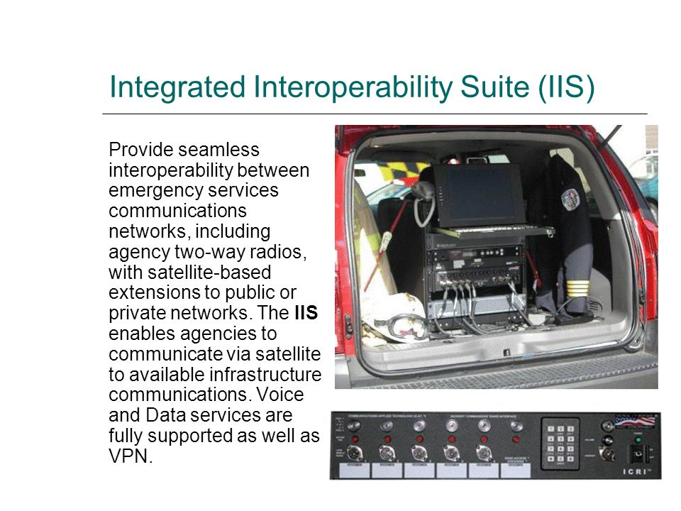 Integrated Interoperability Suite (IIS) Provide seamless interoperability between emergency services communications networks, including agency two-way