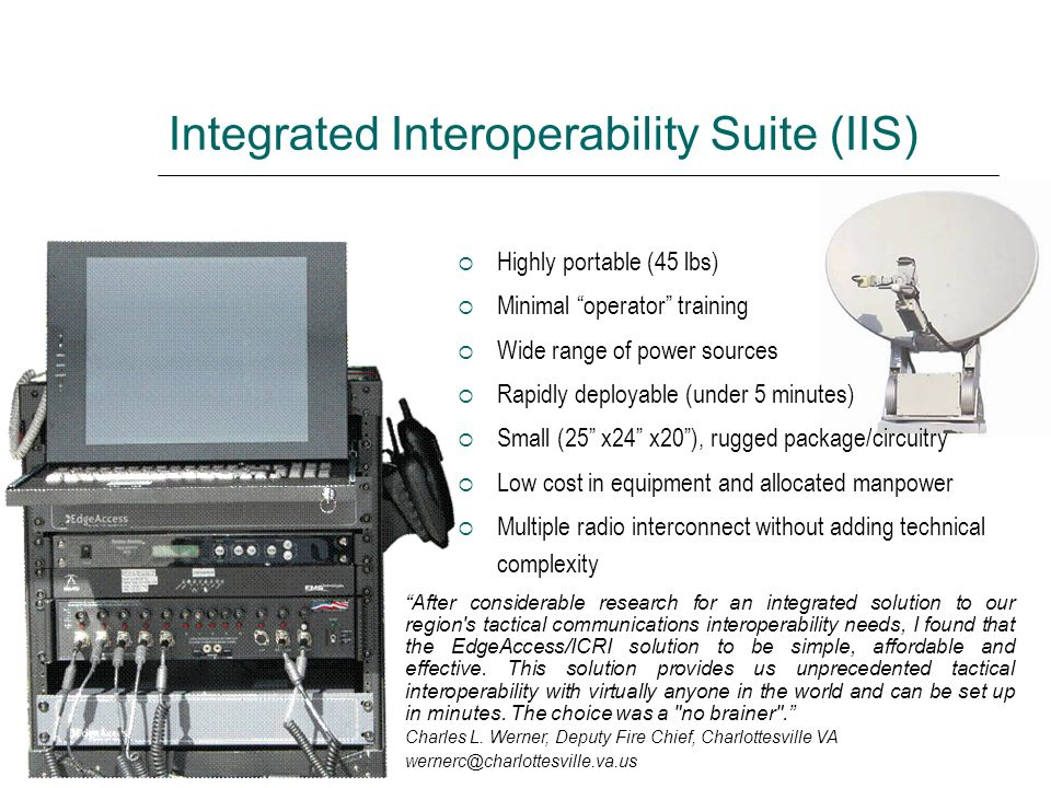 Integrated Interoperability Suite (IIS) Highly portable (45 lbs) Minimal operator training Wide range of power sources Rapidly deployable (under 5 min