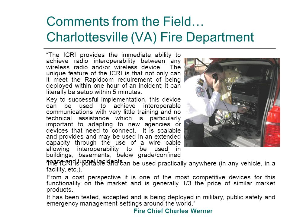 Comments from the Field… Charlottesville (VA) Fire Department The ICRI provides the immediate ability to achieve radio interoperability between any wi