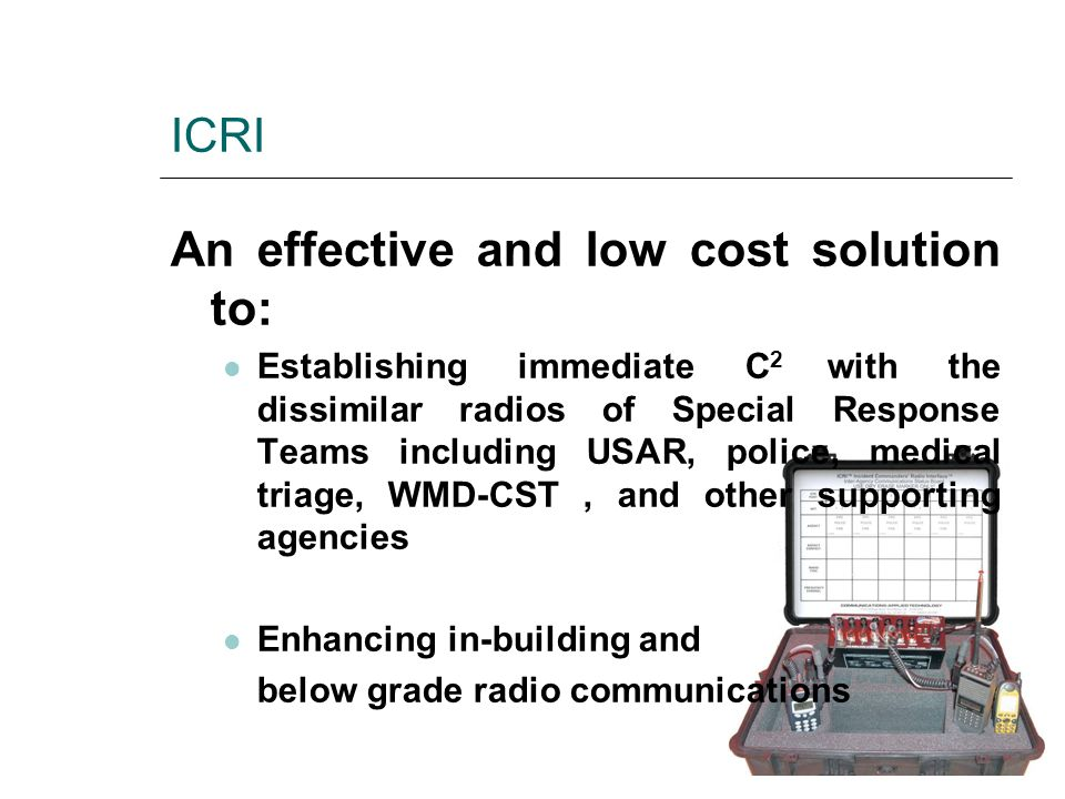 ICRI An effective and low cost solution to: Establishing immediate C 2 with the dissimilar radios of Special Response Teams including USAR, police, me