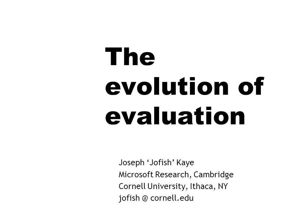 The evolution of evaluation Joseph Jofish Kaye Microsoft Research, Cambridge Cornell University, Ithaca, NY jofish @ cornell.edu