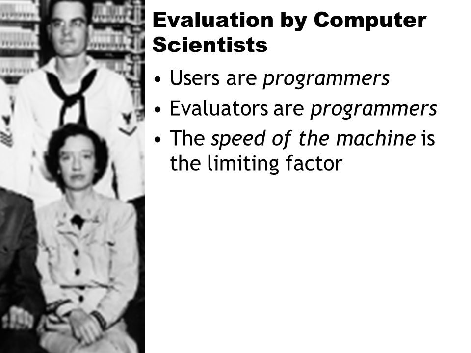 Evaluation by Computer Scientists Users are programmers Evaluators are programmers The speed of the machine is the limiting factor