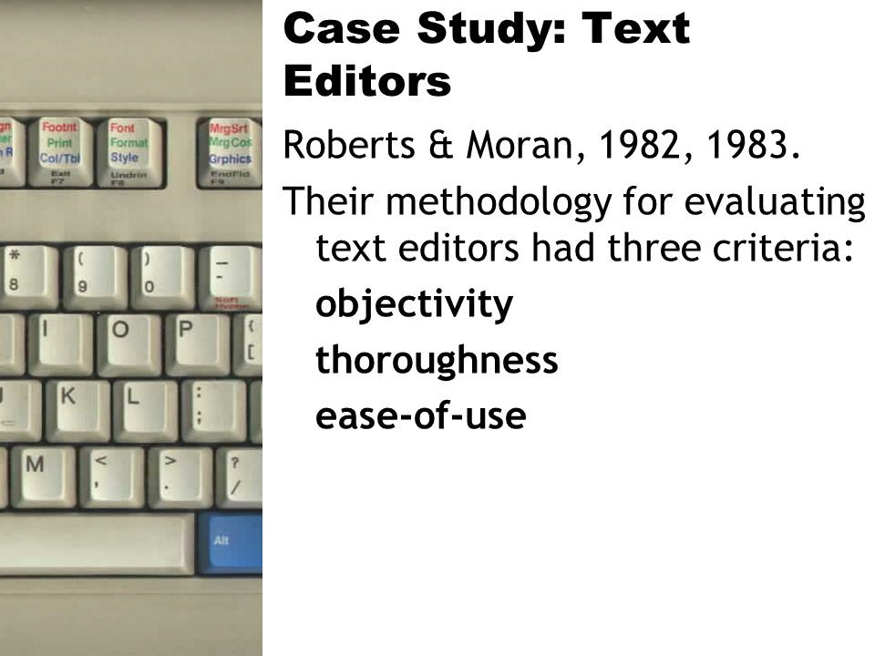 Case Study: Text Editors Roberts & Moran, 1982, 1983. Their methodology for evaluating text editors had three criteria: objectivity thoroughness ease-