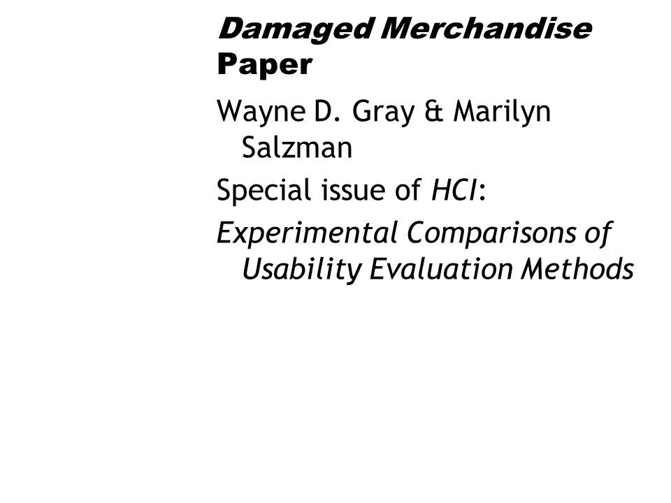Damaged Merchandise Paper Wayne D. Gray & Marilyn Salzman Special issue of HCI: Experimental Comparisons of Usability Evaluation Methods