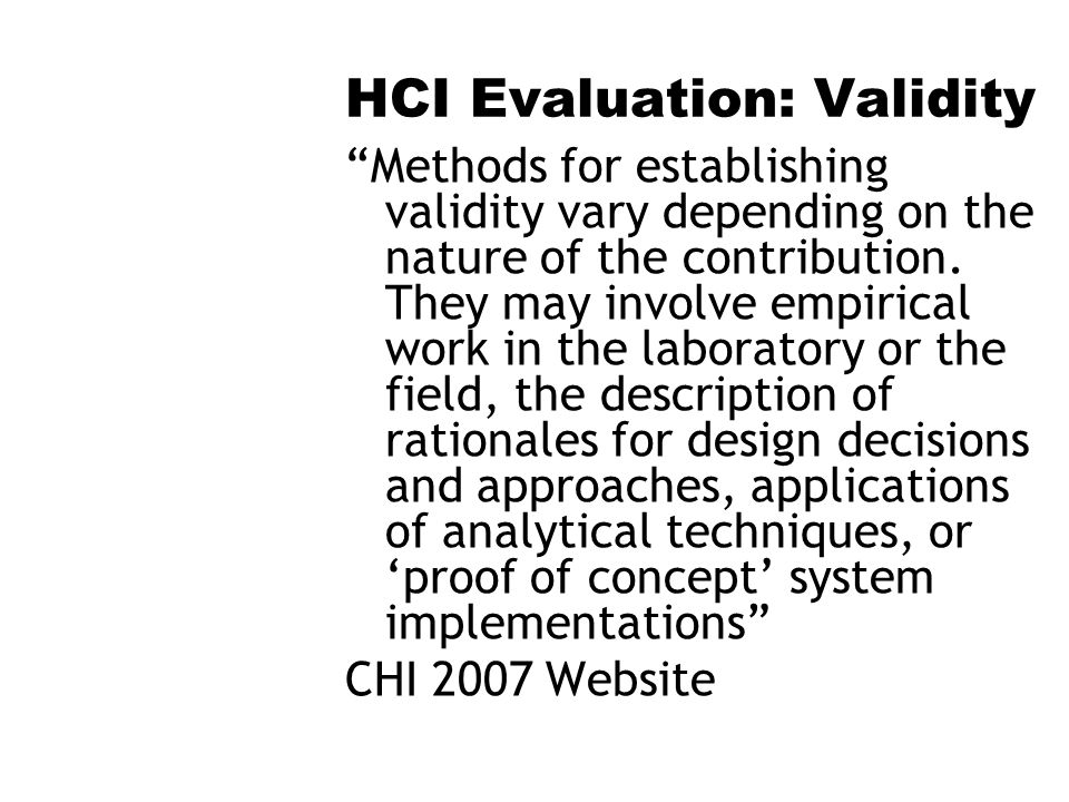 HCI Evaluation: Validity Methods for establishing validity vary depending on the nature of the contribution. They may involve empirical work in the la