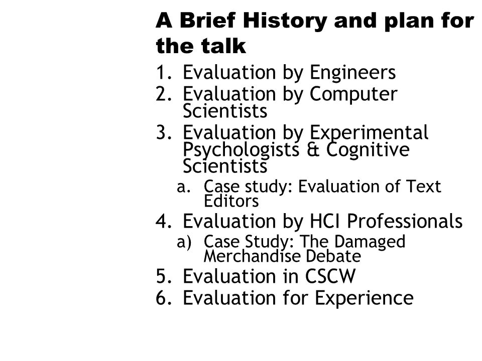 A Brief History and plan for the talk 1.Evaluation by Engineers 2.Evaluation by Computer Scientists 3.Evaluation by Experimental Psychologists & Cogni