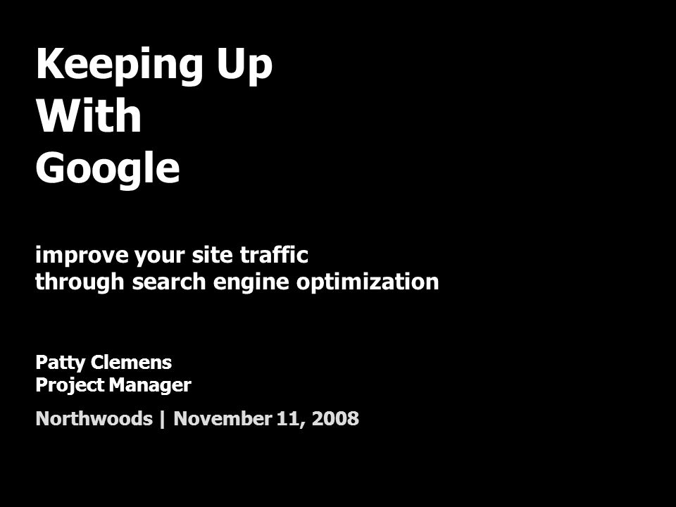Keeping Up With Google improve your site traffic through search engine optimization Patty Clemens Project Manager Northwoods | November 11, 2008