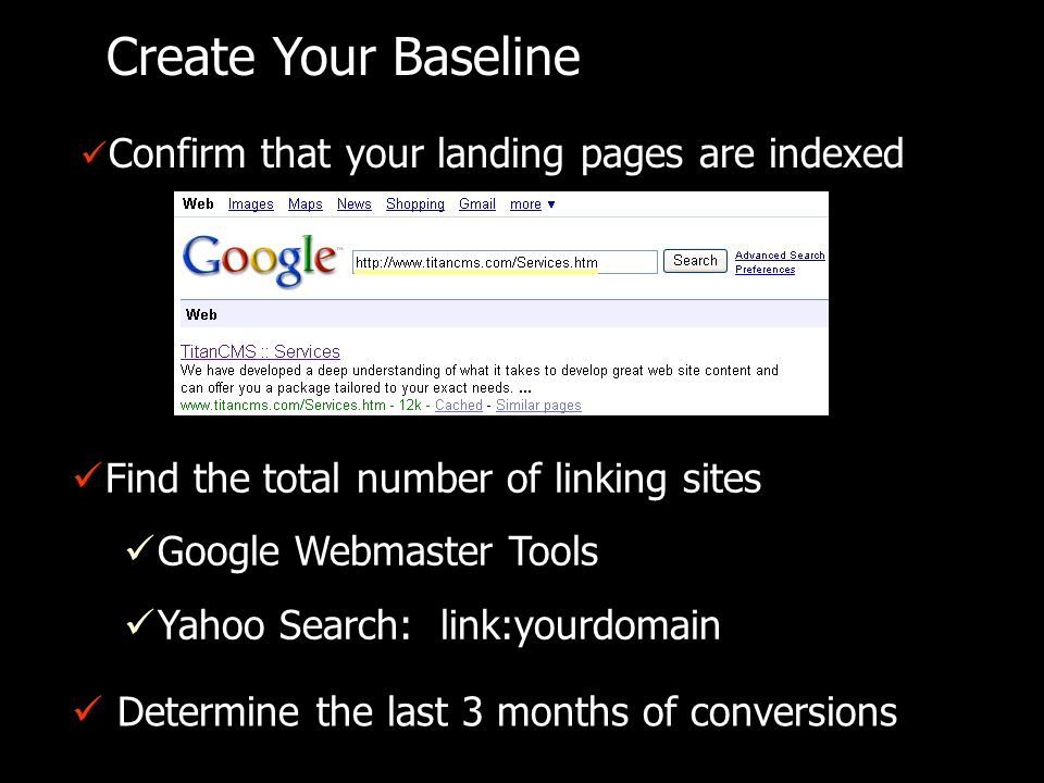 Create Your Baseline Confirm that your landing pages are indexed Find the total number of linking sites Google Webmaster Tools Yahoo Search: link:yourdomain Determine the last 3 months of conversions