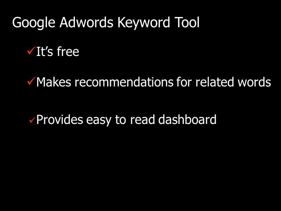 Google Adwords Keyword Tool Provides easy to read dashboard Its free Makes recommendations for related words