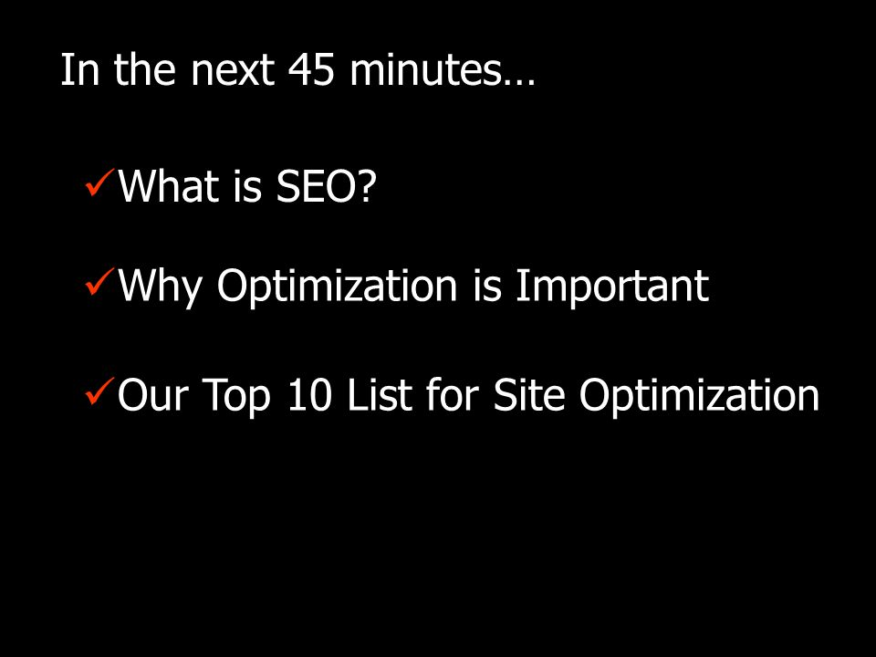 In the next 45 minutes… Why Optimization is Important Our Top 10 List for Site Optimization What is SEO