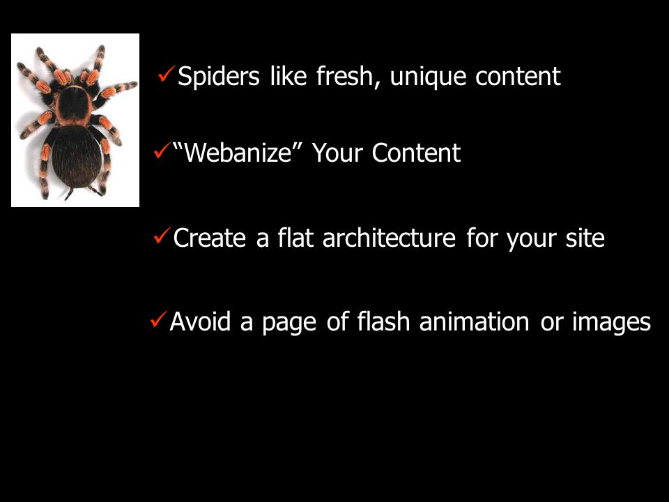Webanize Your Content Spiders like fresh, unique content Create a flat architecture for your site Avoid a page of flash animation or images