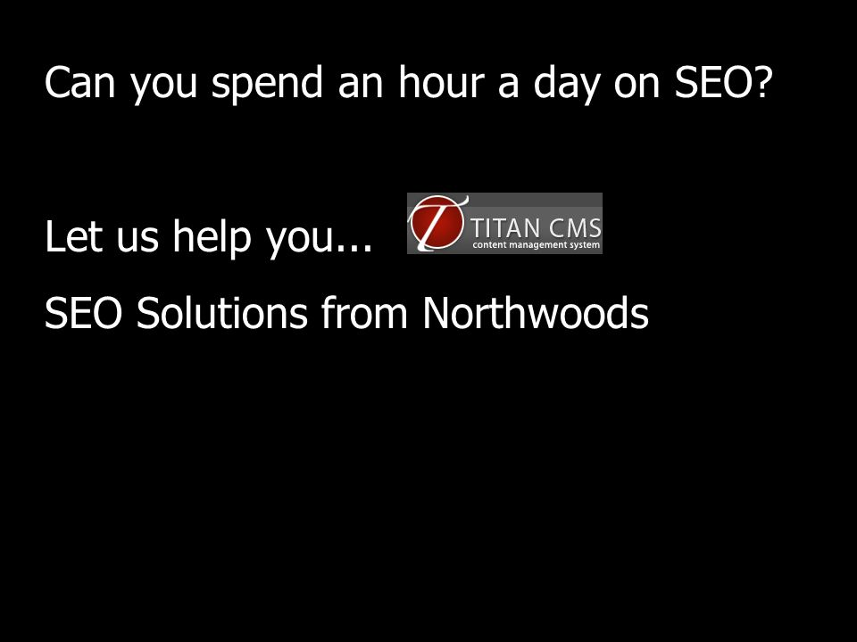 Can you spend an hour a day on SEO Let us help you... SEO Solutions from Northwoods