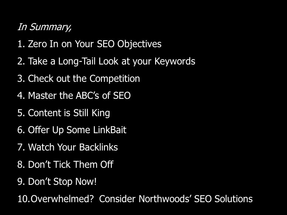 In Summary, 1.Zero In on Your SEO Objectives 2.Take a Long-Tail Look at your Keywords 3.Check out the Competition 4.Master the ABCs of SEO 5.Content is Still King 6.Offer Up Some LinkBait 7.Watch Your Backlinks 8.Dont Tick Them Off 9.Dont Stop Now.