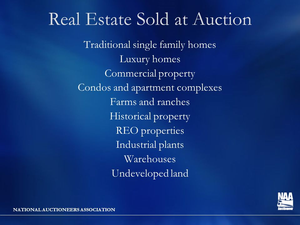 NATIONAL AUCTIONEERS ASSOCIATION Real Estate Sold at Auction Traditional single family homes Luxury homes Commercial property Condos and apartment complexes Farms and ranches Historical property REO properties Industrial plants Warehouses Undeveloped land