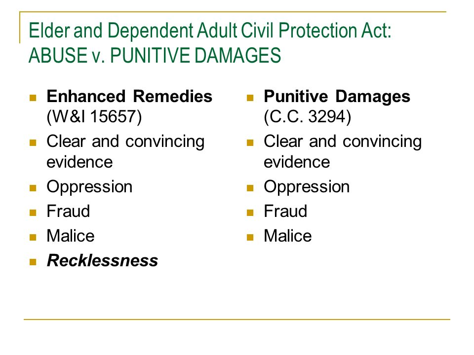 Elder and Dependent Adult Civil Protection Act: ABUSE v. PUNITIVE DAMAGES Enhanced Remedies (W&I 15657) Clear and convincing evidence Oppression Fraud