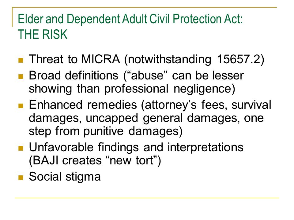 Elder and Dependent Adult Civil Protection Act: DEFINITIONS Elder: 65 and older (15610.27) Dependant Adult: 18 to 65, physical/mental limitations that restrict ability to carry out normal activities or protect rights (15610.23), or is admitted as an inpatient to a 24-hour health facility (H&S 1250, 1250.2, 1250.3) Abuse: physical abuse, neglect, financial abuse, abandonment, isolation, abduction or other treatment with resulting physical harm or pain or mental suffering (15610.07(a))