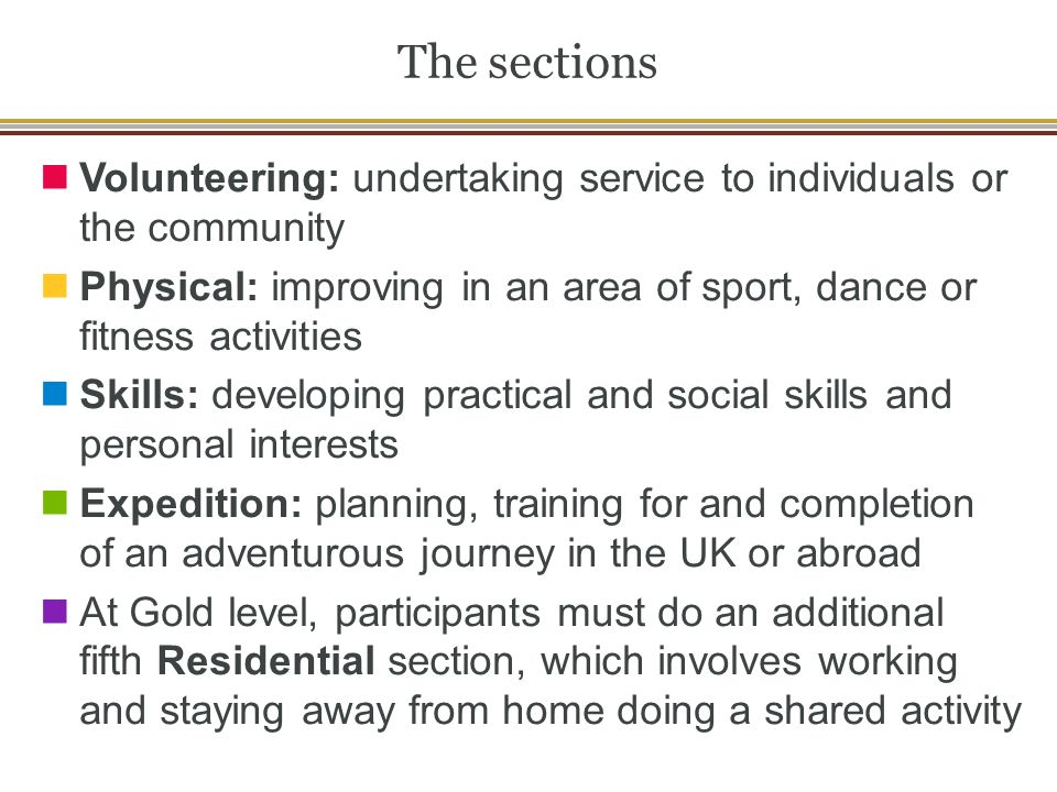 The sections Volunteering: undertaking service to individuals or the community Physical: improving in an area of sport, dance or fitness activities Skills: developing practical and social skills and personal interests Expedition: planning, training for and completion of an adventurous journey in the UK or abroad At Gold level, participants must do an additional fifth Residential section, which involves working and staying away from home doing a shared activity
