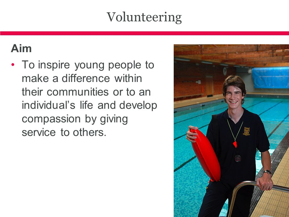 Volunteering Aim To inspire young people to make a difference within their communities or to an individuals life and develop compassion by giving service to others.