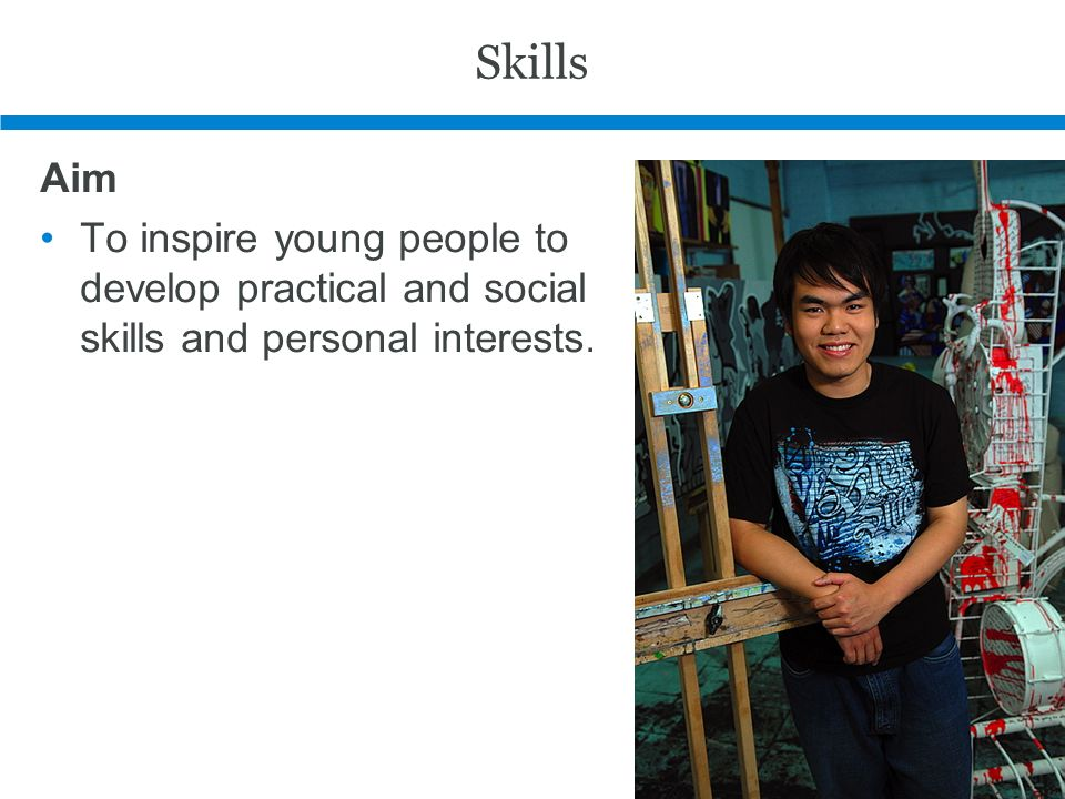 Skills Aim To inspire young people to develop practical and social skills and personal interests.