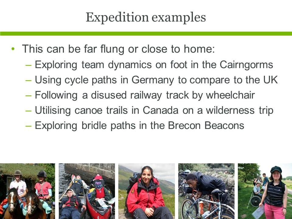 Expedition examples This can be far flung or close to home: –Exploring team dynamics on foot in the Cairngorms –Using cycle paths in Germany to compare to the UK –Following a disused railway track by wheelchair –Utilising canoe trails in Canada on a wilderness trip –Exploring bridle paths in the Brecon Beacons