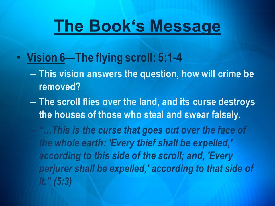 Vision 6The flying scroll: 5:1-4 – This vision answers the question, how will crime be removed? – The scroll flies over the land, and its curse destro