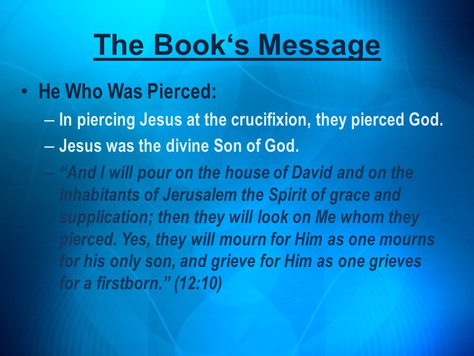 He Who Was Pierced: – In piercing Jesus at the crucifixion, they pierced God. – Jesus was the divine Son of God. – And I will pour on the house of Dav