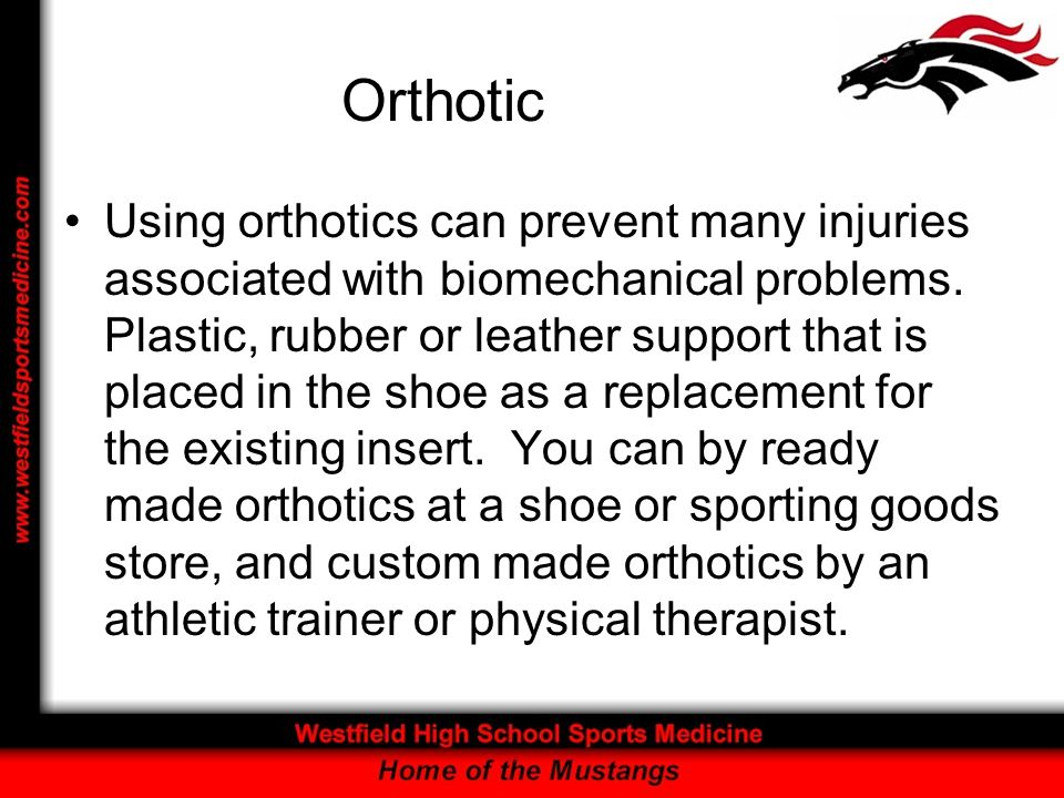 Orthotic Using orthotics can prevent many injuries associated with biomechanical problems. Plastic, rubber or leather support that is placed in the sh