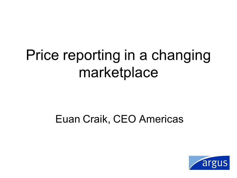 Price reporting in a changing marketplace Euan Craik, CEO Americas