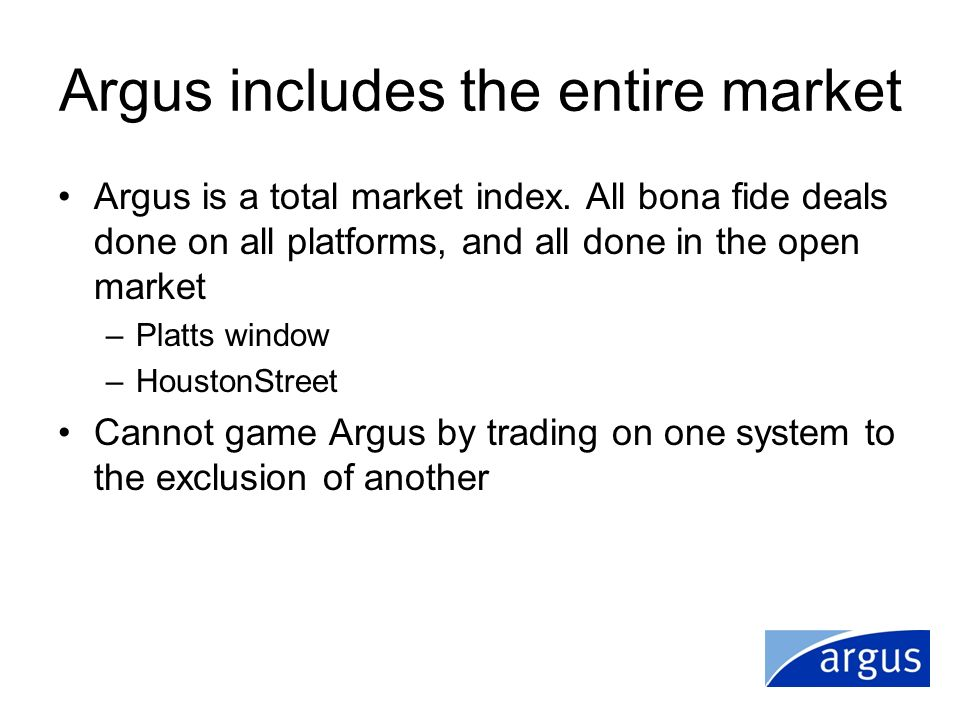 Argus includes the entire market Argus is a total market index. All bona fide deals done on all platforms, and all done in the open market –Platts win