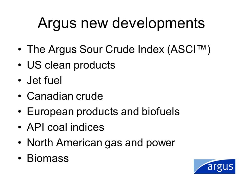 Argus new developments The Argus Sour Crude Index (ASCI) US clean products Jet fuel Canadian crude European products and biofuels API coal indices Nor