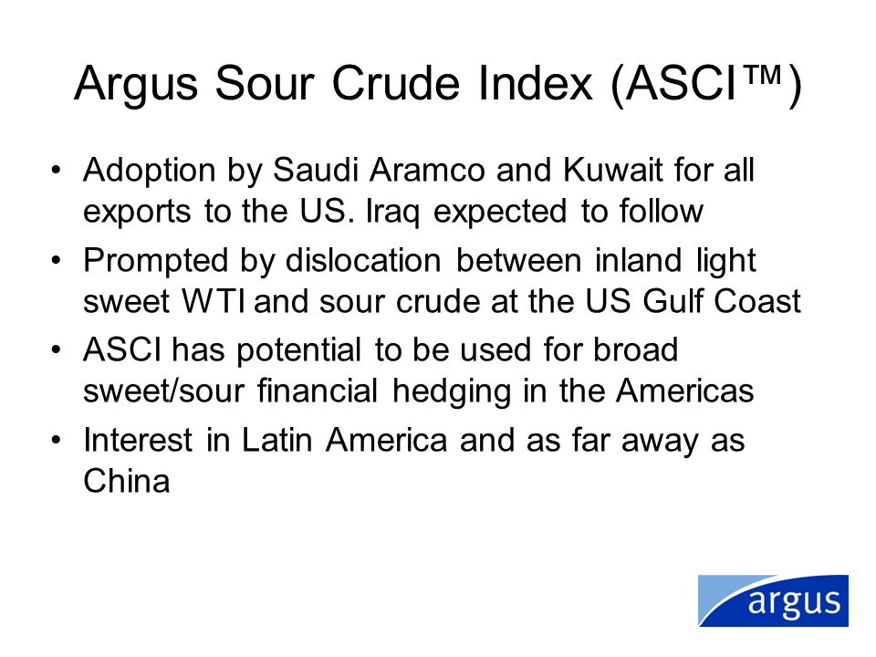 Argus Sour Crude Index (ASCI) Adoption by Saudi Aramco and Kuwait for all exports to the US. Iraq expected to follow Prompted by dislocation between i