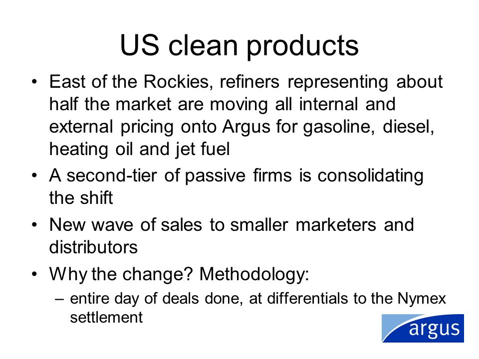 US clean products East of the Rockies, refiners representing about half the market are moving all internal and external pricing onto Argus for gasolin