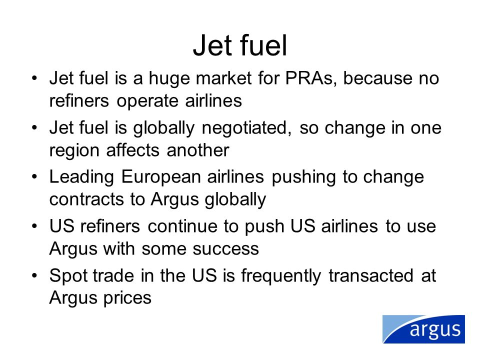 Jet fuel Jet fuel is a huge market for PRAs, because no refiners operate airlines Jet fuel is globally negotiated, so change in one region affects ano
