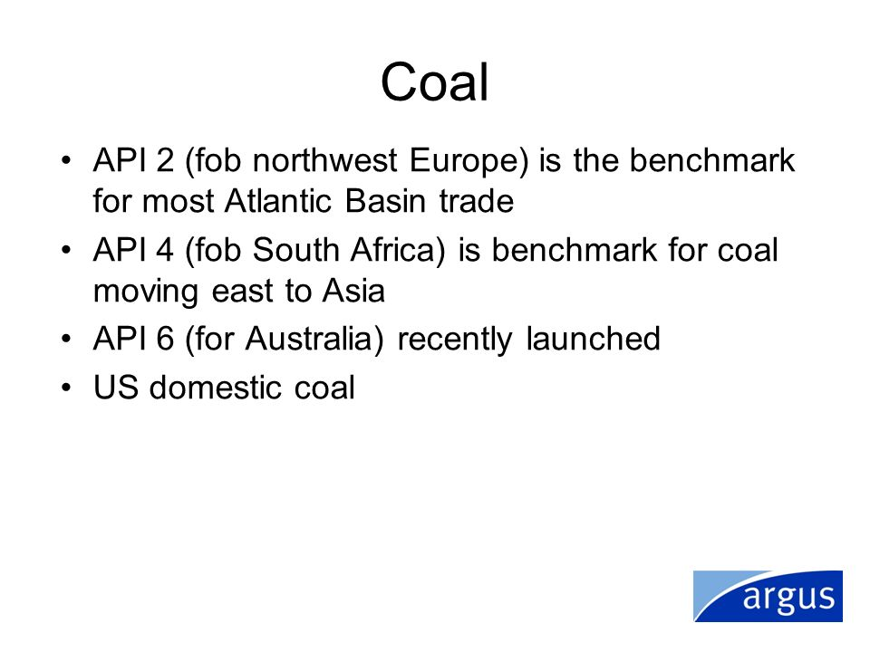 Coal API 2 (fob northwest Europe) is the benchmark for most Atlantic Basin trade API 4 (fob South Africa) is benchmark for coal moving east to Asia AP