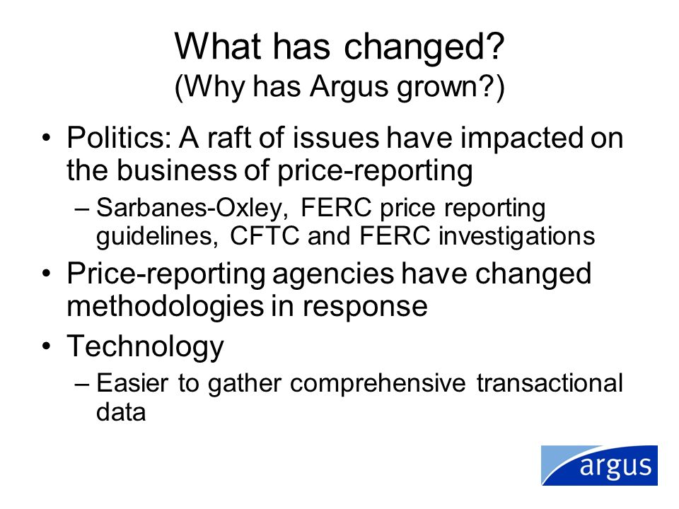 What has changed? (Why has Argus grown?) Politics: A raft of issues have impacted on the business of price-reporting –Sarbanes-Oxley, FERC price repor