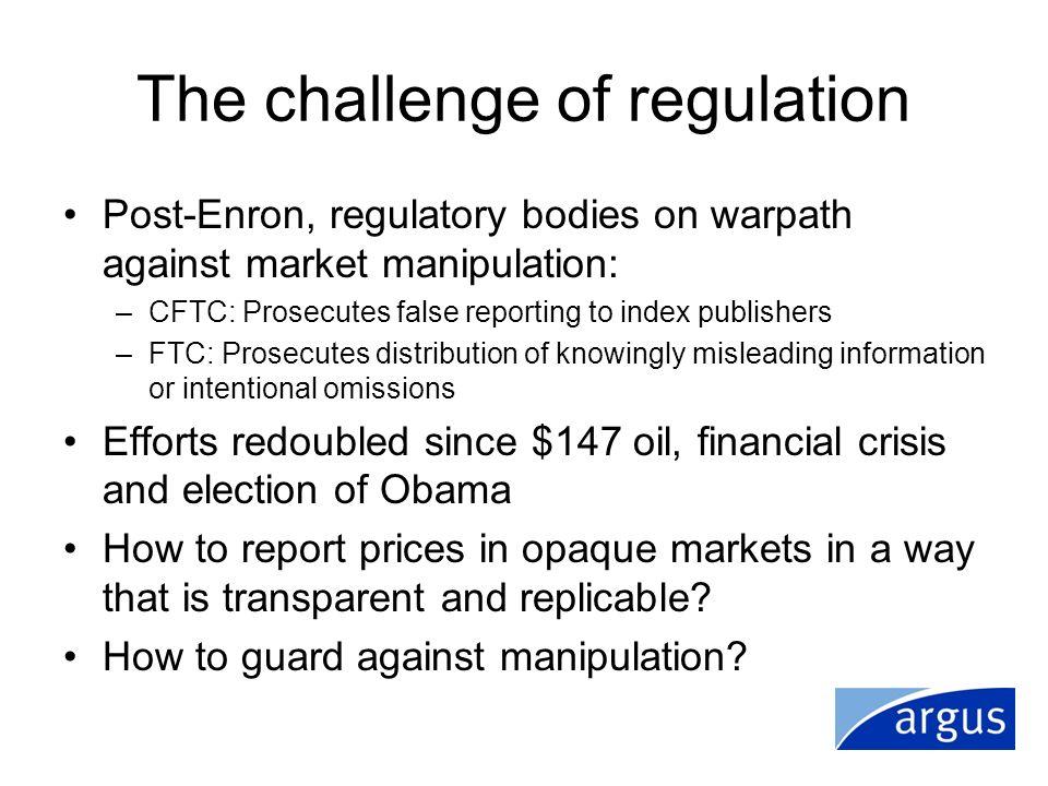 The challenge of regulation Post-Enron, regulatory bodies on warpath against market manipulation: –CFTC: Prosecutes false reporting to index publisher